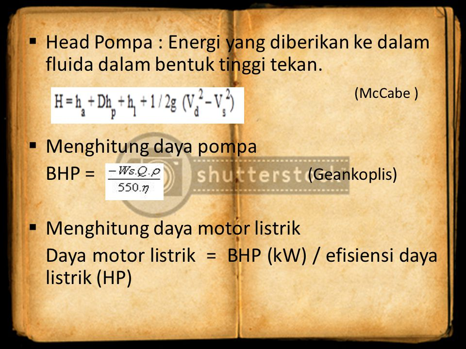  Menghitung NPSH (Net positive Suction Head) Dimana : Ha = Atmospheric Head (feet) Hs = static Head level fluida,positif atau negatif (feet) Hvp = Vapor Head fluida (feet) Hf = Friction Head atau Friction Losses dalam suction piping dan konektor-konektornya (feet) Hi = Inlet Head atau kehilangan energi yang terjadi pada leher suction pompa (feet)  Mencari NPSH required Hr =(Coulson ) NPSHa = Ha + Hs – Hvp – Hf – Hi