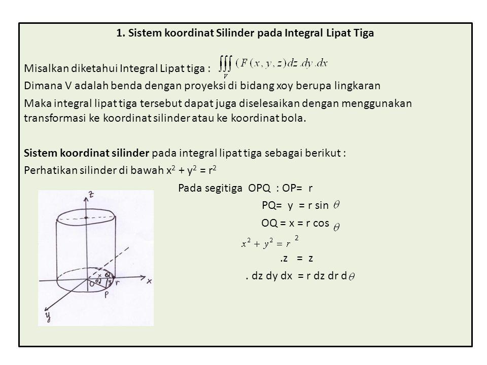 1. Sistem koordinat Silinder pada Integral Lipat Tiga Misalkan diketahui Integral Lipat tiga : Dimana V adalah benda dengan proyeksi di bidang xoy ber
