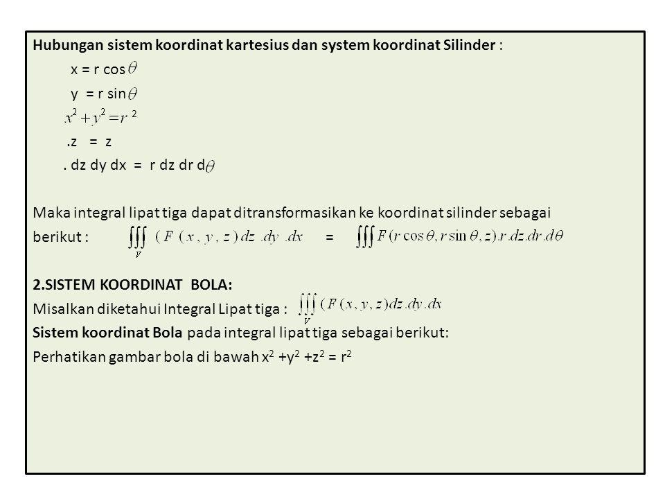Hubungan sistem koordinat kartesius dan system koordinat Silinder : x = r cos y = r sin 2.z = z. dz dy dx = r dz dr d Maka integral lipat tiga dapat d