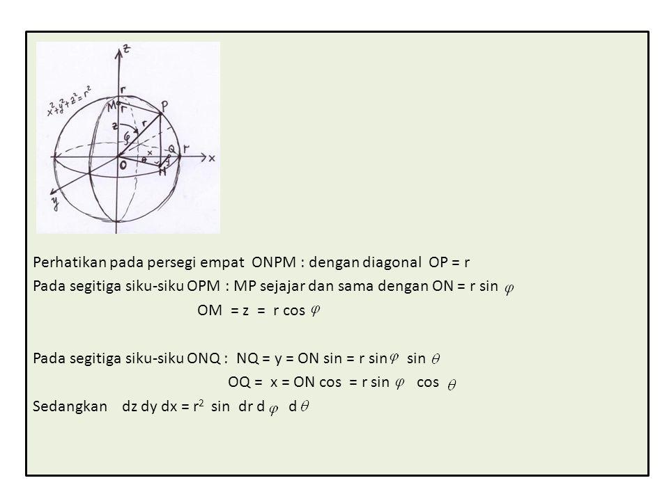 Perhatikan pada persegi empat ONPM : dengan diagonal OP = r Pada segitiga siku-siku OPM : MP sejajar dan sama dengan ON = r sin OM = z = r cos Pada segitiga siku-siku ONQ : NQ = y = ON sin = r sin sin OQ = x = ON cos = r sin cos Sedangkan dz dy dx = r 2 sin dr d d