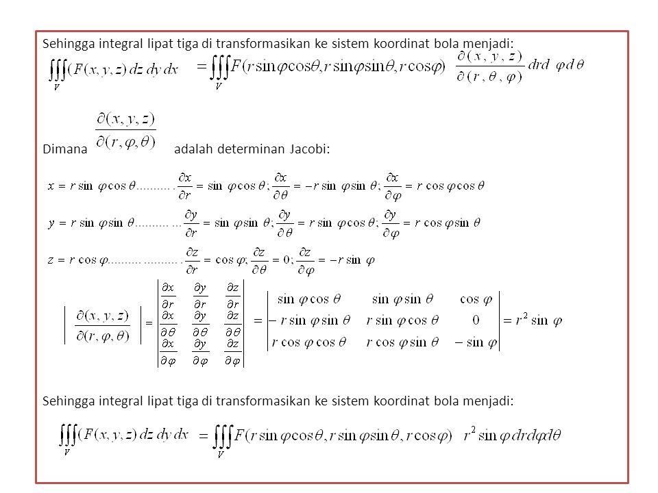 Sehingga integral lipat tiga di transformasikan ke sistem koordinat bola menjadi: Dimana adalah determinan Jacobi: Sehingga integral lipat tiga di transformasikan ke sistem koordinat bola menjadi: