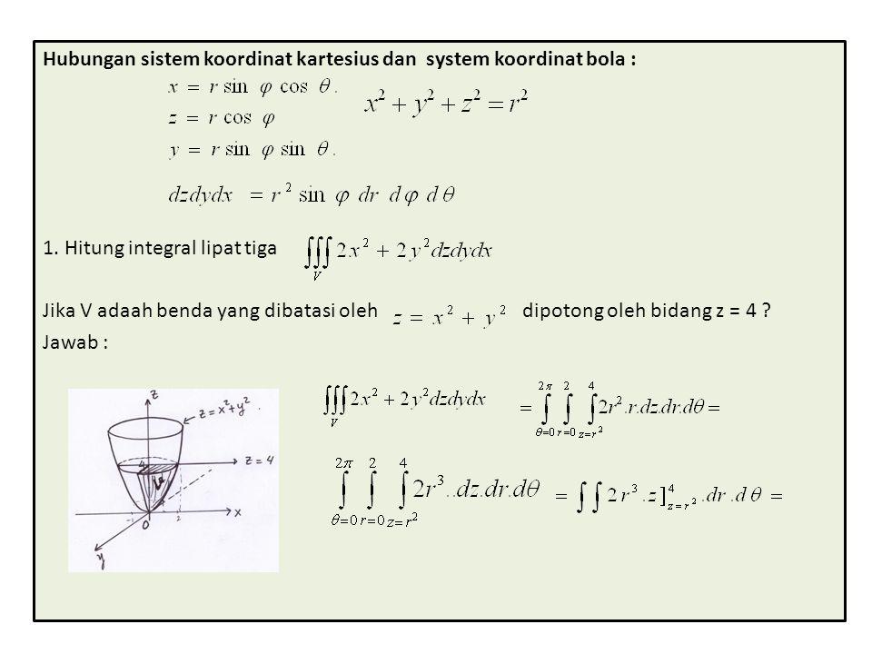 Hubungan sistem koordinat kartesius dan system koordinat bola : 1. Hitung integral lipat tiga Jika V adaah benda yang dibatasi oleh dipotong oleh bida