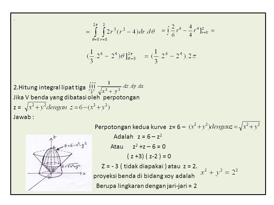 2.Hitung integral lipat tiga Jika V benda yang dibatasi oleh perpotongan z = Jawab : Perpotongan kedua kurve z= 6 – Adalah z = 6 – z 2 Atau z 2 +z – 6 = 0 ( z +3) ( z-2 ) = 0 Z = - 3 ( tidak diapakai ) atau z = 2.