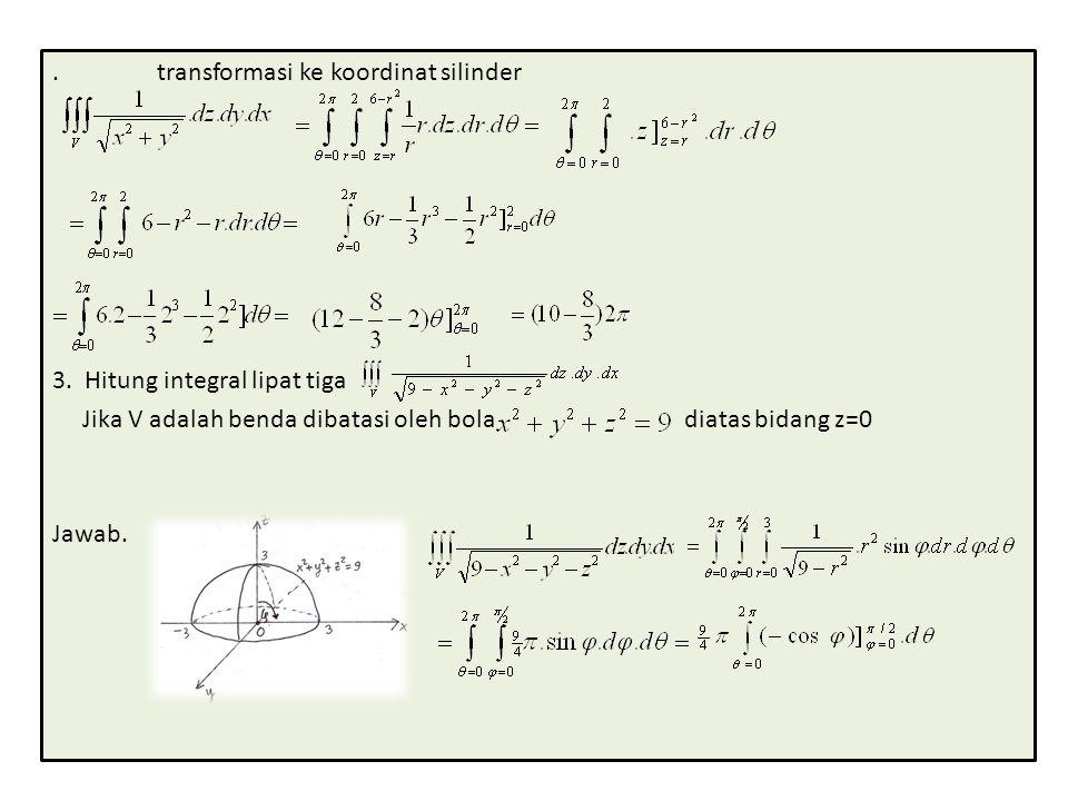 . transformasi ke koordinat silinder 3. Hitung integral lipat tiga Jika V adalah benda dibatasi oleh bola diatas bidang z=0 Jawab.