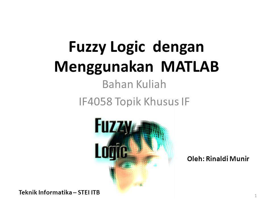 Fuzzy Logic dengan Menggunakan MATLAB Bahan Kuliah IF4058 Topik Khusus IF 1 Teknik Informatika – STEI ITB Oleh: Rinaldi Munir