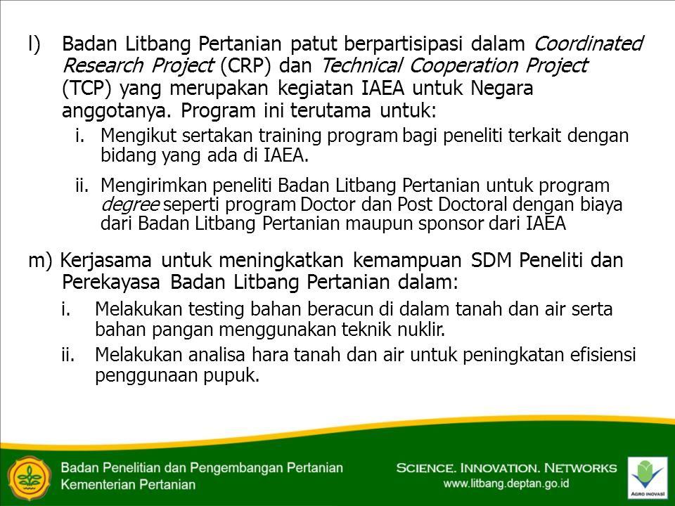 l) Badan Litbang Pertanian patut berpartisipasi dalam Coordinated Research Project (CRP) dan Technical Cooperation Project (TCP) yang merupakan kegiatan IAEA untuk Negara anggotanya.