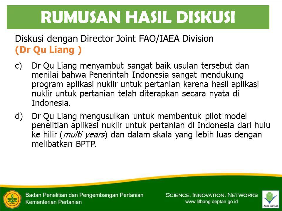 Diskusi dengan Director Joint FAO/IAEA Division (Dr Qu Liang ) c)Dr Qu Liang menyambut sangat baik usulan tersebut dan menilai bahwa Penerintah Indonesia sangat mendukung program aplikasi nuklir untuk pertanian karena hasil aplikasi nuklir untuk pertanian telah diterapkan secara nyata di Indonesia.