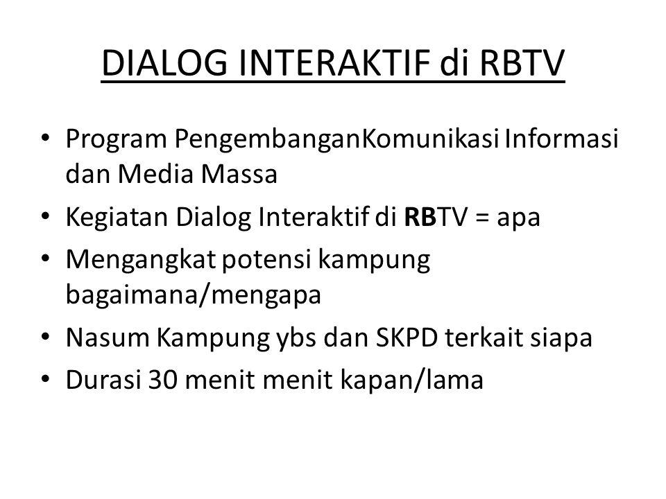 DIALOG INTERAKTIF di RBTV • Program PengembanganKomunikasi Informasi dan Media Massa • Kegiatan Dialog Interaktif di RBTV = apa • Mengangkat potensi kampung bagaimana/mengapa • Nasum Kampung ybs dan SKPD terkait siapa • Durasi 30 menit menit kapan/lama