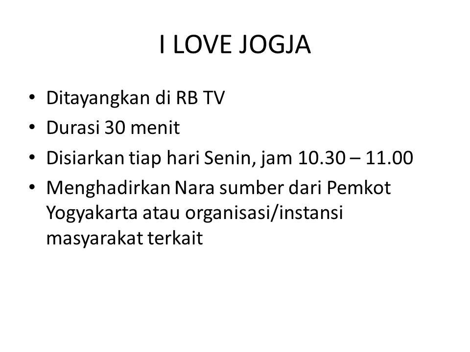 I LOVE JOGJA • Ditayangkan di RB TV • Durasi 30 menit • Disiarkan tiap hari Senin, jam 10.30 – 11.00 • Menghadirkan Nara sumber dari Pemkot Yogyakarta atau organisasi/instansi masyarakat terkait