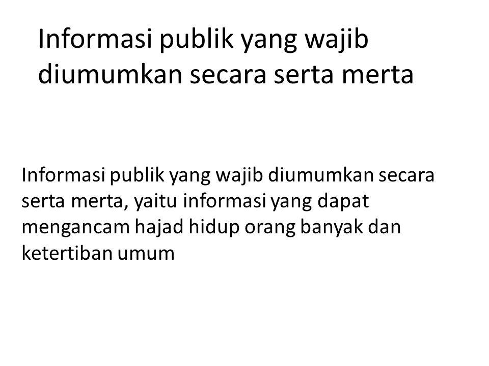Informasi publik yang wajib diumumkan secara serta merta Informasi publik yang wajib diumumkan secara serta merta, yaitu informasi yang dapat mengancam hajad hidup orang banyak dan ketertiban umum