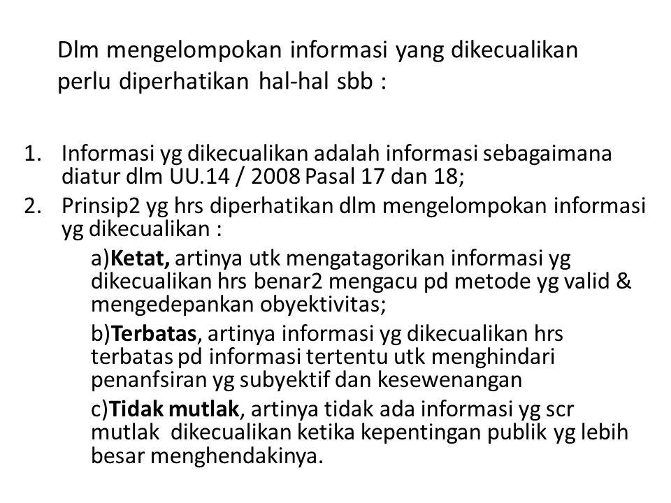 Dlm mengelompokan informasi yang dikecualikan perlu diperhatikan hal-hal sbb : 1.Informasi yg dikecualikan adalah informasi sebagaimana diatur dlm UU.14 / 2008 Pasal 17 dan 18; 2.Prinsip2 yg hrs diperhatikan dlm mengelompokan informasi yg dikecualikan : a)Ketat, artinya utk mengatagorikan informasi yg dikecualikan hrs benar2 mengacu pd metode yg valid & mengedepankan obyektivitas; b)Terbatas, artinya informasi yg dikecualikan hrs terbatas pd informasi tertentu utk menghindari penanfsiran yg subyektif dan kesewenangan c)Tidak mutlak, artinya tidak ada informasi yg scr mutlak dikecualikan ketika kepentingan publik yg lebih besar menghendakinya.