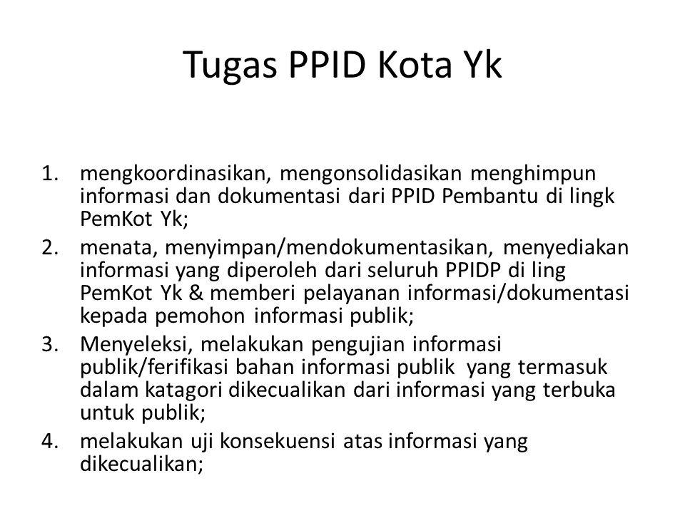 Tugas PPID Kota Yk 1.mengkoordinasikan, mengonsolidasikan menghimpun informasi dan dokumentasi dari PPID Pembantu di lingk PemKot Yk; 2.menata, menyimpan/mendokumentasikan, menyediakan informasi yang diperoleh dari seluruh PPIDP di ling PemKot Yk & memberi pelayanan informasi/dokumentasi kepada pemohon informasi publik; 3.Menyeleksi, melakukan pengujian informasi publik/ferifikasi bahan informasi publik yang termasuk dalam katagori dikecualikan dari informasi yang terbuka untuk publik; 4.melakukan uji konsekuensi atas informasi yang dikecualikan;