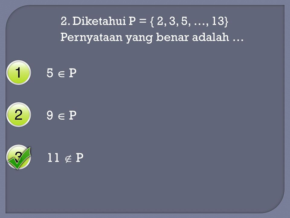 2. Diketahui P = { 2, 3, 5, …, 13} Pernyataan yang benar adalah … 5  P 9  P 11  P