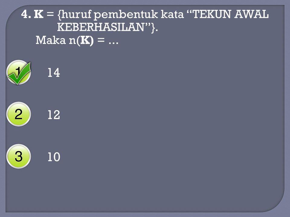 4. K = {huruf pembentuk kata TEKUN AWAL KEBERHASILAN }. Maka n(K) =... 14 12 10