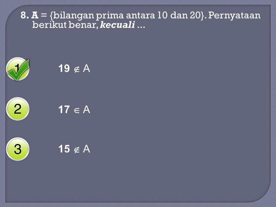 8. A = {bilangan prima antara 10 dan 20}. Pernyataan berikut benar, kecuali... 19  A 17  A 15  A
