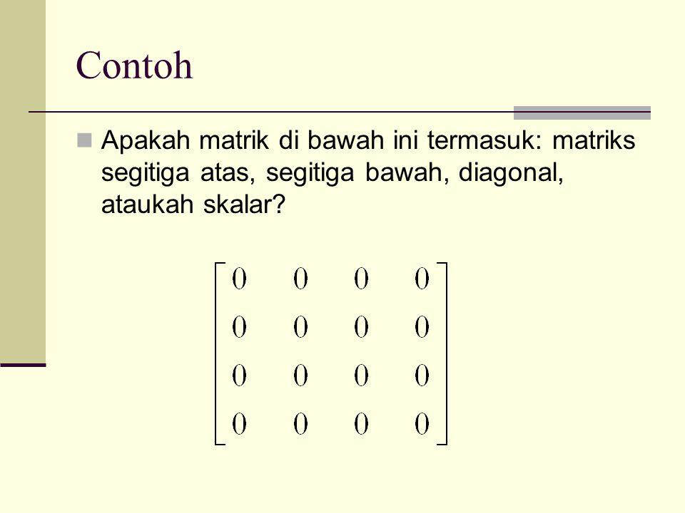 Contoh  Apakah matrik di bawah ini termasuk: matriks segitiga atas, segitiga bawah, diagonal, ataukah skalar?