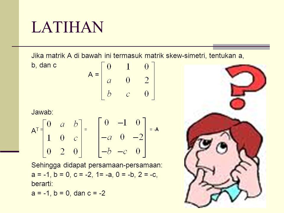 LATIHAN Jika matrik A di bawah ini termasuk matrik skew-simetri, tentukan a, b, dan c A = Jawab: A T = = = -A Sehingga didapat persamaan-persamaan: a