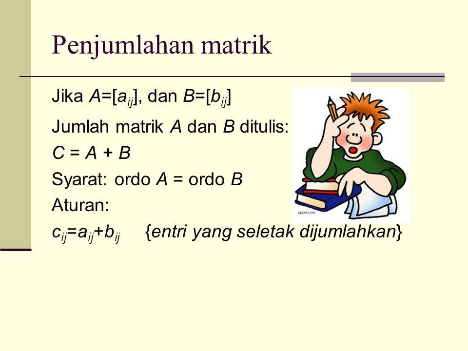 Penjumlahan matrik Jika A=[a ij ], dan B=[b ij ] Jumlah matrik A dan B ditulis: C = A + B Syarat: ordo A = ordo B Aturan: c ij =a ij +b ij {entri yang