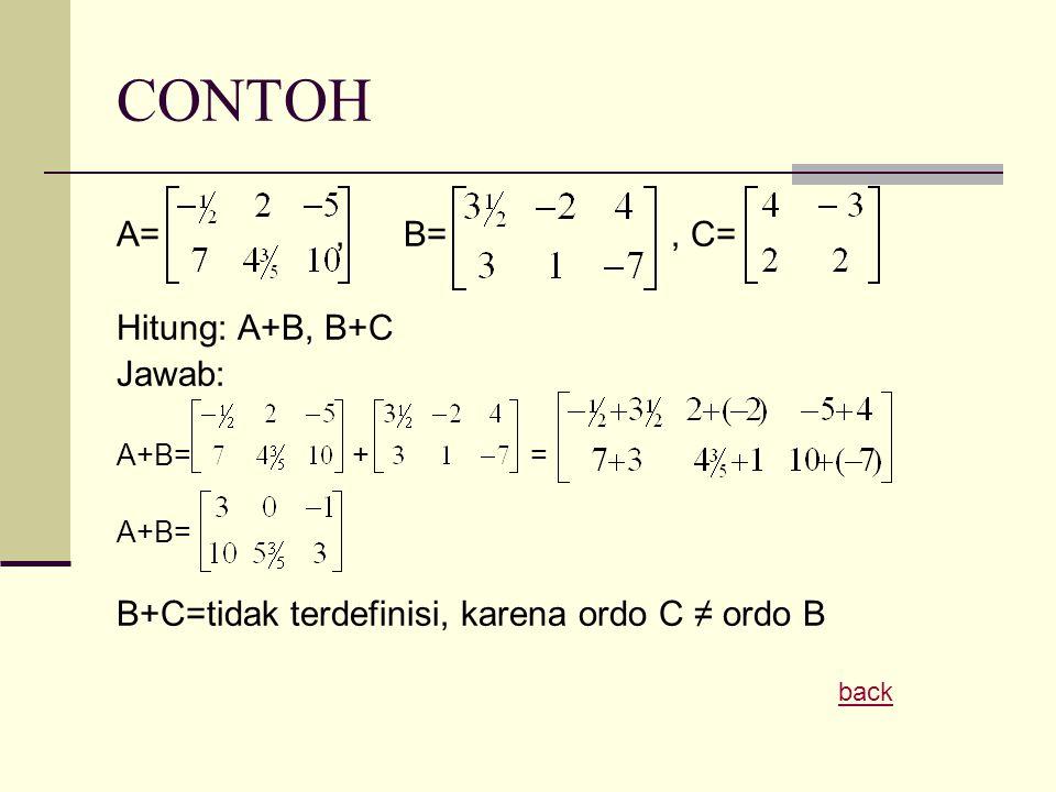 CONTOH A=, B=, C= Hitung: A+B, B+C Jawab: A+B= + = A+B= B+C=tidak terdefinisi, karena ordo C ≠ ordo B back