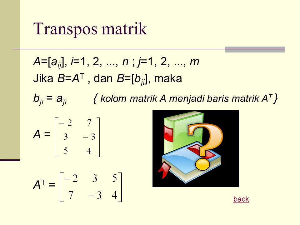 Transpos matrik A=[a ij ], i=1, 2,..., n ; j=1, 2,..., m Jika B=A T, dan B=[b ji ], maka b ji = a ji { kolom matrik A menjadi baris matrik A T } A = A