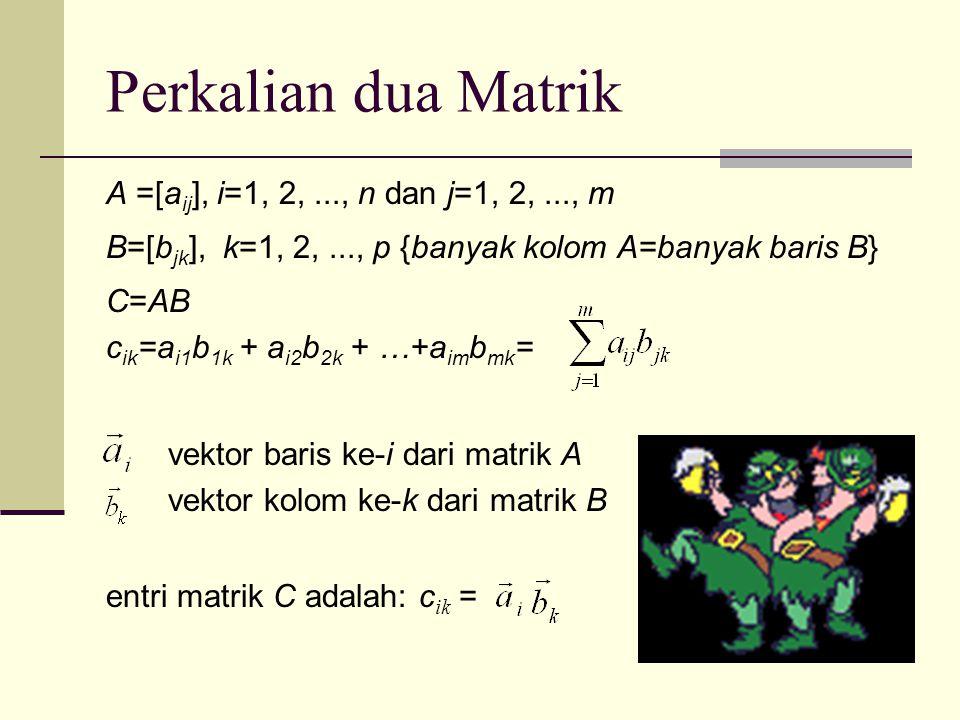 Perkalian dua Matrik A =[a ij ], i=1, 2,..., n dan j=1, 2,..., m B=[b jk ], k=1, 2,..., p {banyak kolom A=banyak baris B} C=AB c ik =a i1 b 1k + a i2