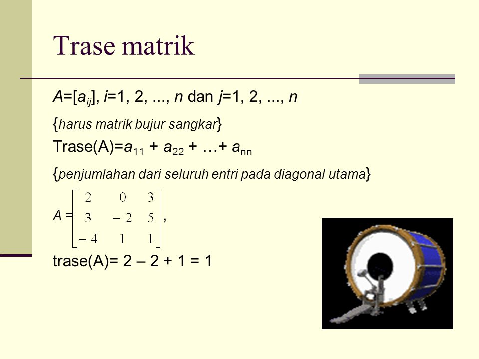 Trase matrik A=[a ij ], i=1, 2,..., n dan j=1, 2,..., n { harus matrik bujur sangkar } Trase(A)=a 11 + a 22 + …+ a nn { penjumlahan dari seluruh entri