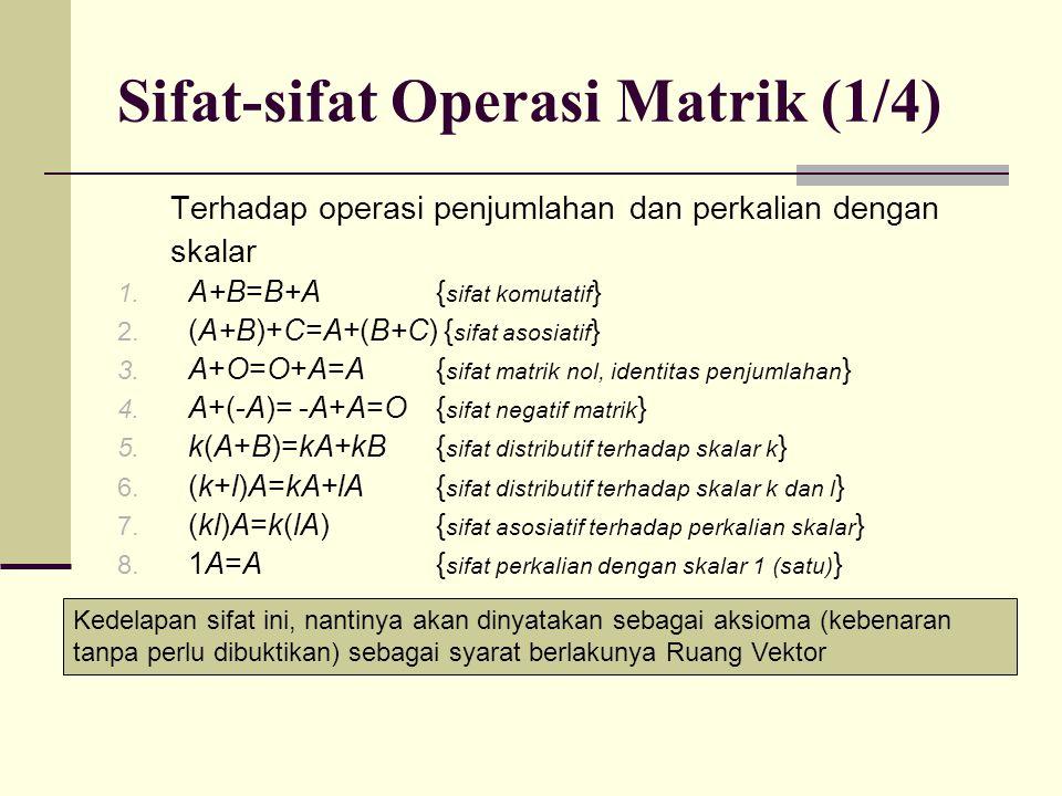 Sifat-sifat Operasi Matrik (1/4) Terhadap operasi penjumlahan dan perkalian dengan skalar 1. A+B=B+A{ sifat komutatif } 2. (A+B)+C=A+(B+C) { sifat aso