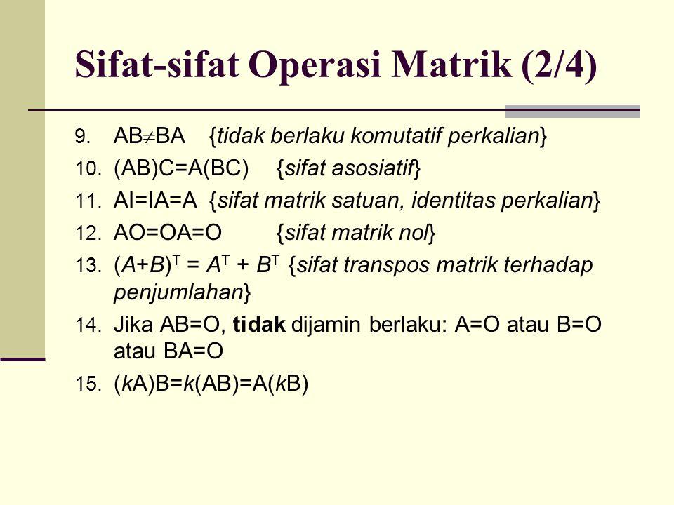 Sifat-sifat Operasi Matrik (2/4) 9. AB  BA {tidak berlaku komutatif perkalian} 10. (AB)C=A(BC){sifat asosiatif} 11. AI=IA=A{sifat matrik satuan, iden