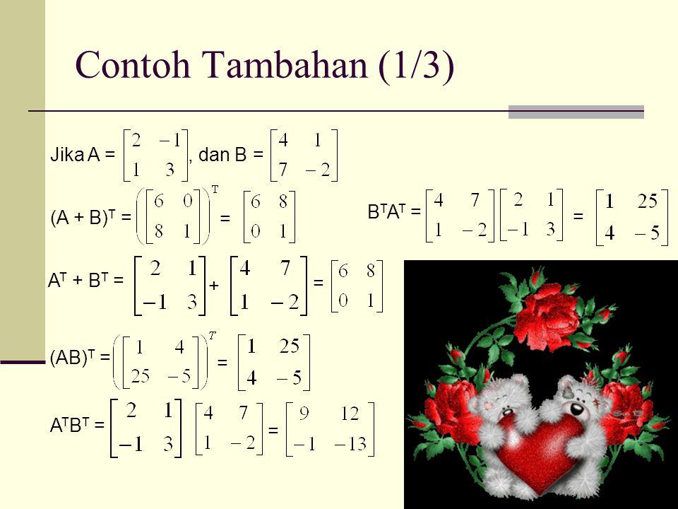 Contoh Tambahan (1/3) Jika A =, dan B = (A + B) T = = A T + B T = + = (AB) T = = A T B T = = B T A T = =