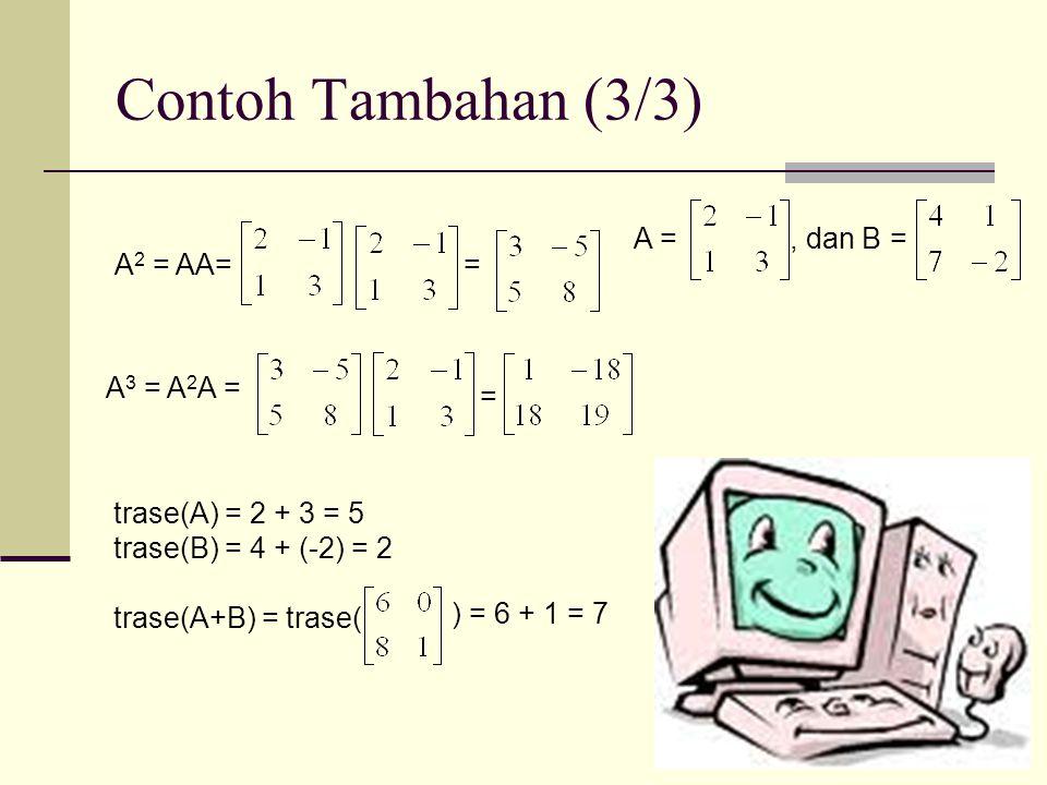 Contoh Tambahan (3/3) trase(A) = 2 + 3 = 5 trase(B) = 4 + (-2) = 2 trase(A+B) = trase( ) = 6 + 1 = 7 A 2 = AA== A 3 = A 2 A = = A =, dan B =