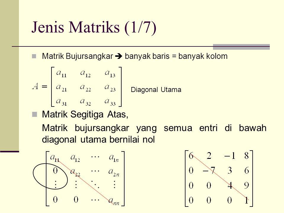 Jenis Matriks (2/7)  Matrik Segitiga Bawah, matrik bujursangkar yang semua entri di atas diagonal utama bernilai nol  Matrik Diagonal, matrik bujursangkar yang semua entri di luar diagonal utama bernilai nol