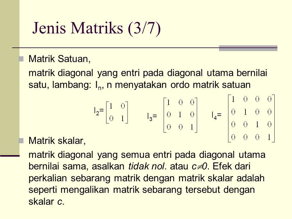Jenis Matriks (3/7)  Matrik Satuan, matrik diagonal yang entri pada diagonal utama bernilai satu, lambang: I n, n menyatakan ordo matrik satuan  Mat