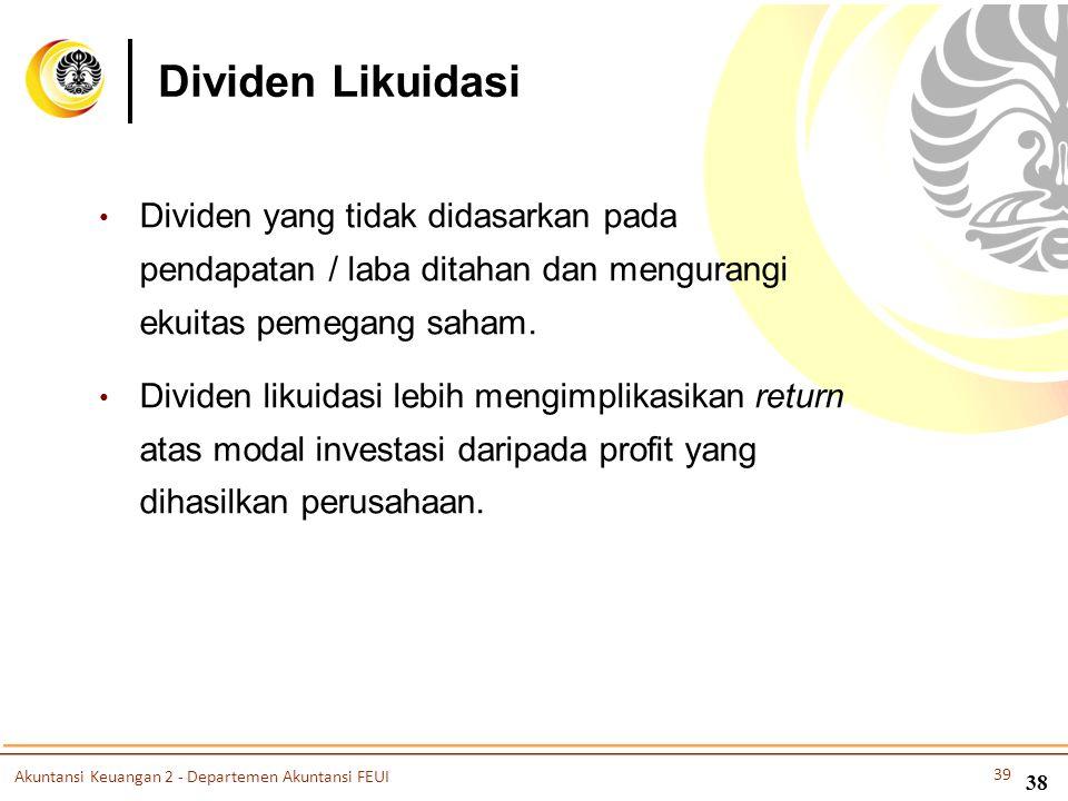 Dividen Likuidasi • Dividen yang tidak didasarkan pada pendapatan / laba ditahan dan mengurangi ekuitas pemegang saham. • Dividen likuidasi lebih meng