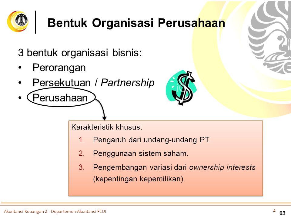 03 3 bentuk organisasi bisnis: •Perorangan •Persekutuan / Partnership •Perusahaan Karakteristik khusus: 1.Pengaruh dari undang-undang PT. 2.Penggunaan