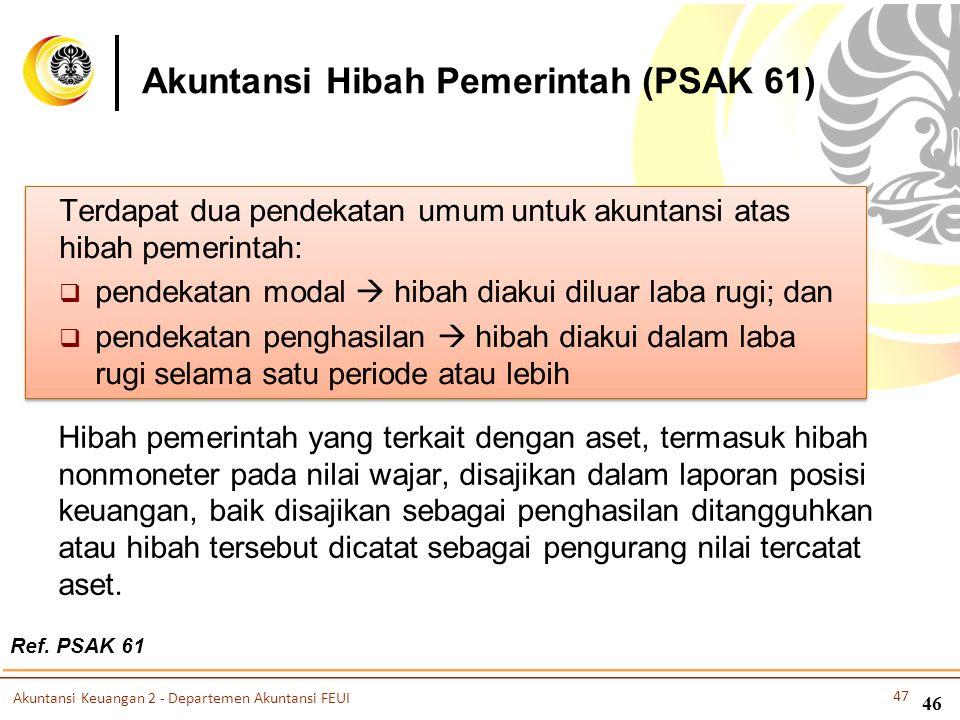 Akuntansi Hibah Pemerintah (PSAK 61) Terdapat dua pendekatan umum untuk akuntansi atas hibah pemerintah:  pendekatan modal  hibah diakui diluar laba