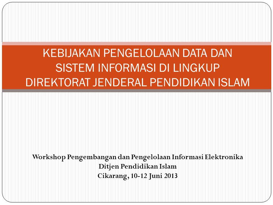 Workshop Pengembangan dan Pengelolaan Informasi Elektronika Ditjen Pendidikan Islam Cikarang, 10-12 Juni 2013 KEBIJAKAN PENGELOLAAN DATA DAN SISTEM INFORMASI DI LINGKUP DIREKTORAT JENDERAL PENDIDIKAN ISLAM