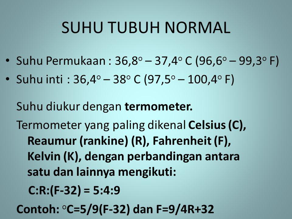 SUHU TUBUH NORMAL • Suhu Permukaan : 36,8 o – 37,4 o C (96,6 o – 99,3 o F) • Suhu inti : 36,4 o – 38 o C (97,5 o – 100,4 o F) Suhu diukur dengan termo