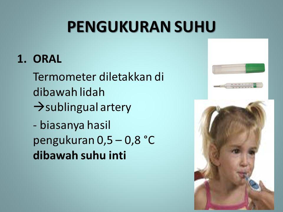 PENGUKURAN SUHU 1.ORAL Termometer diletakkan di dibawah lidah  sublingual artery - biasanya hasil pengukuran 0,5 – 0,8 °C dibawah suhu inti