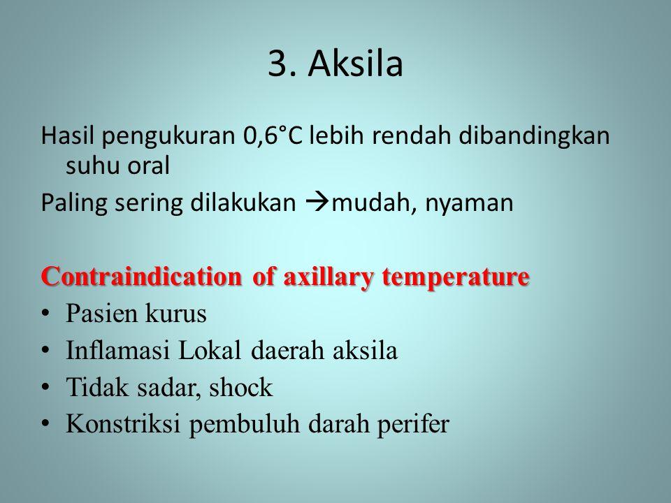 3. Aksila Hasil pengukuran 0,6°C lebih rendah dibandingkan suhu oral Paling sering dilakukan  mudah, nyaman Contraindication of axillary temperature