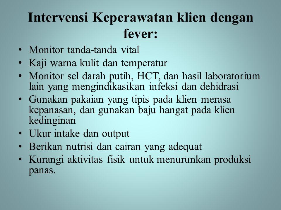 Intervensi Keperawatan klien dengan fever: • Monitor tanda-tanda vital • Kaji warna kulit dan temperatur • Monitor sel darah putih, HCT, dan hasil lab