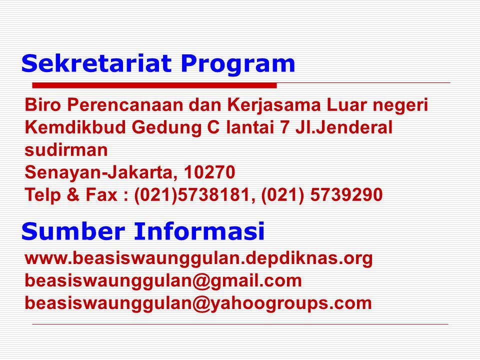 Sekretariat Program Biro Perencanaan dan Kerjasama Luar negeri Kemdikbud Gedung C lantai 7 Jl.Jenderal sudirman Senayan-Jakarta, 10270 Telp & Fax : (021)5738181, (021) 5739290 Sumber Informasi www.beasiswaunggulan.depdiknas.org beasiswaunggulan@gmail.com beasiswaunggulan@yahoogroups.com