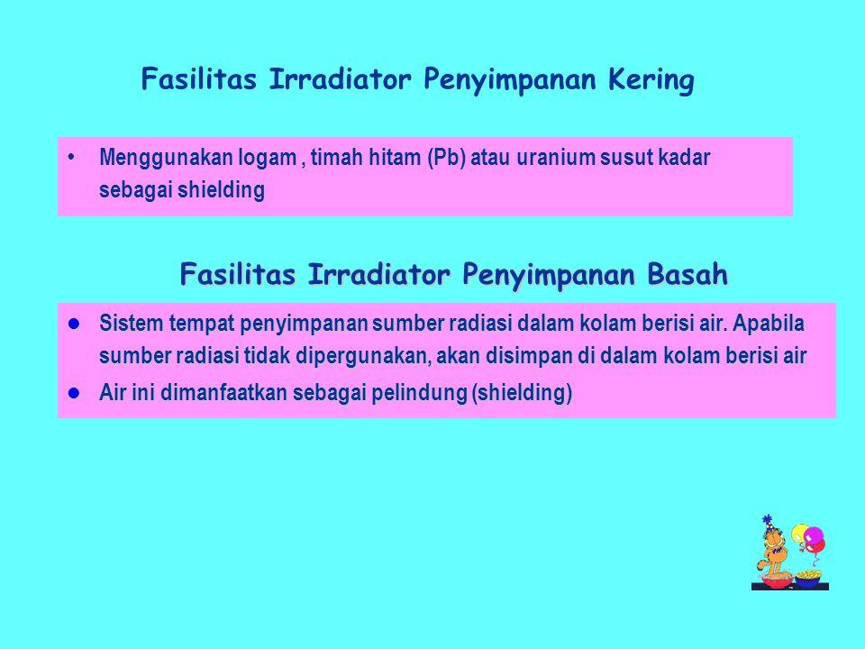 Fasilitas Irradiator Penyimpanan Kering • Menggunakan logam, timah hitam (Pb) atau uranium susut kadar sebagai shielding Fasilitas Irradiator Penyimpanan Basah  Sistem tempat penyimpanan sumber radiasi dalam kolam berisi air.