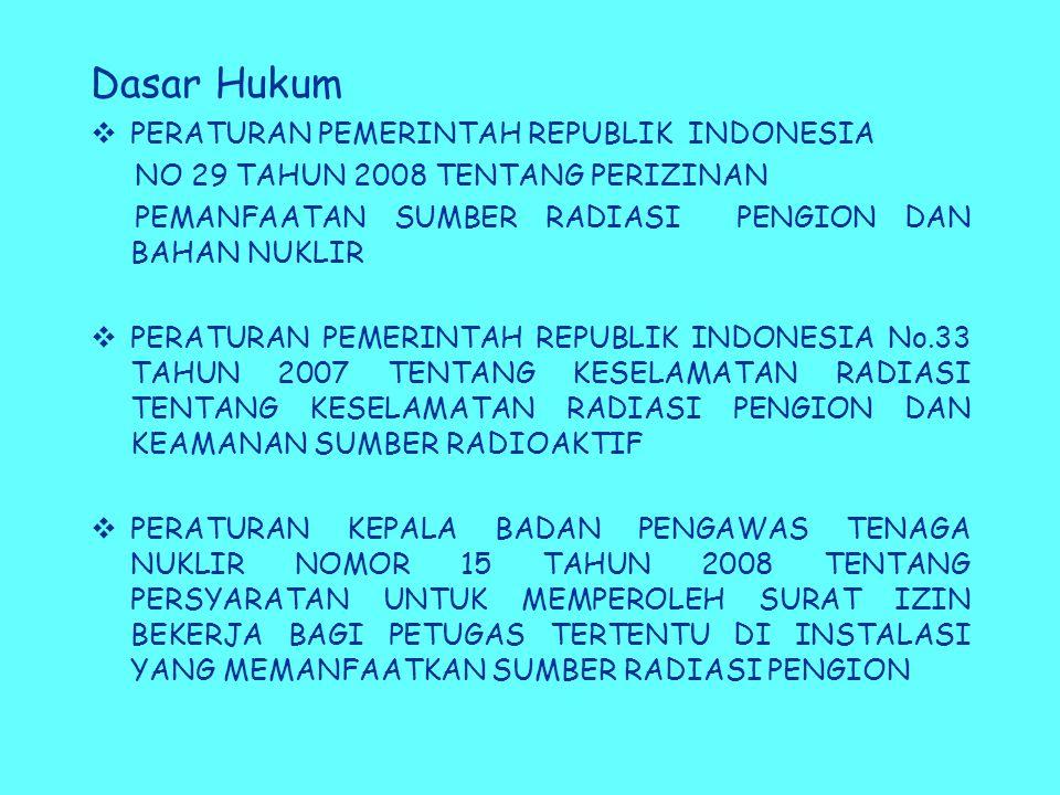 Dasar Hukum  PERATURAN PEMERINTAH REPUBLIK INDONESIA NO 29 TAHUN 2008 TENTANG PERIZINAN PEMANFAATAN SUMBER RADIASI PENGION DAN BAHAN NUKLIR  PERATURAN PEMERINTAH REPUBLIK INDONESIA No.33 TAHUN 2007 TENTANG KESELAMATAN RADIASI TENTANG KESELAMATAN RADIASI PENGION DAN KEAMANAN SUMBER RADIOAKTIF  PERATURAN KEPALA BADAN PENGAWAS TENAGA NUKLIR NOMOR 15 TAHUN 2008 TENTANG PERSYARATAN UNTUK MEMPEROLEH SURAT IZIN BEKERJA BAGI PETUGAS TERTENTU DI INSTALASI YANG MEMANFAATKAN SUMBER RADIASI PENGION