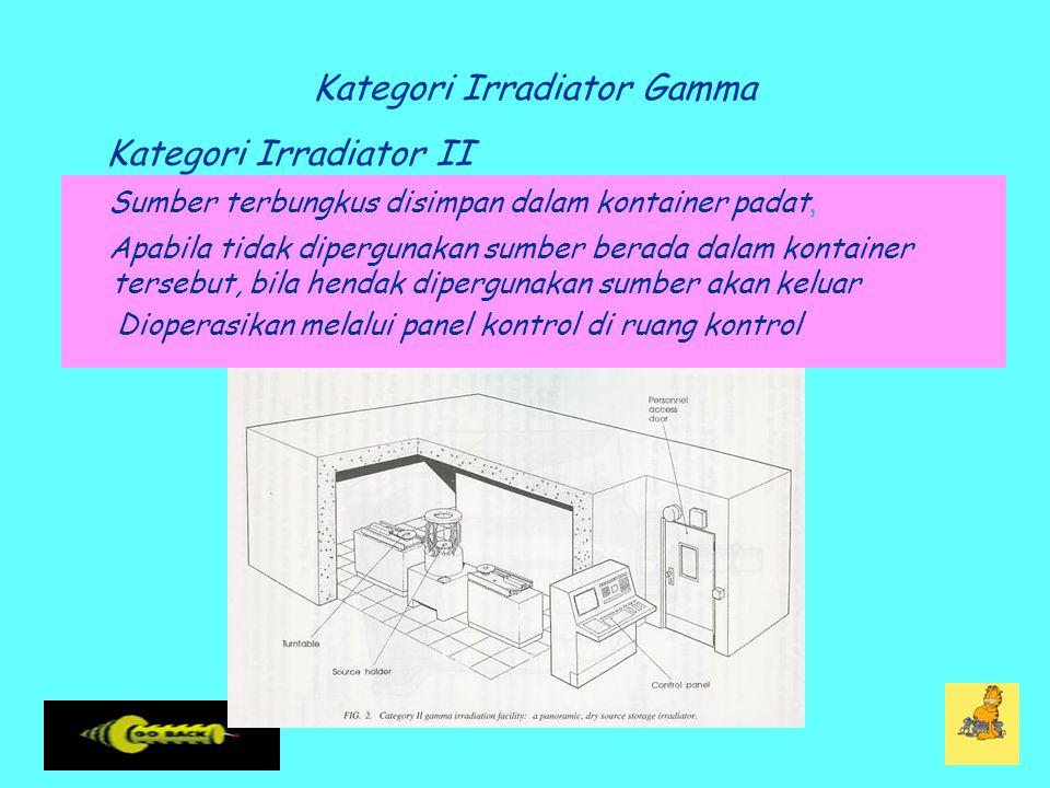 Kategori Irradiator Gamma Sumber terbungkus disimpan dalam kontainer padat, Apabila tidak dipergunakan sumber berada dalam kontainer tersebut, bila hendak dipergunakan sumber akan keluar Dioperasikan melalui panel kontrol di ruang kontrol Kategori Irradiator II