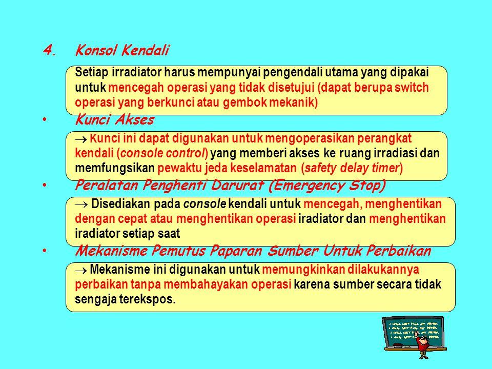 4.Konsol Kendali Setiap irradiator harus mempunyai pengendali utama yang dipakai untuk mencegah operasi yang tidak disetujui (dapat berupa switch operasi yang berkunci atau gembok mekanik) • Kunci Akses  K unci ini dapat digunakan untuk mengoperasikan perangkat kendali ( console control ) yang memberi akses ke ruang irradiasi dan memfungsikan pewaktu jeda keselamatan ( safety delay timer ) • Peralatan Penghenti Darurat (Emergency Stop)  Disediakan pada console kendali untuk mencegah, menghentikan dengan cepat atau menghentikan operasi iradiator dan menghentikan iradiator setiap saat • Mekanisme Pemutus Paparan Sumber Untuk Perbaikan  Mekanisme ini digunakan untuk memungkinkan dilakukannya perbaikan tanpa membahayakan operasi karena sumber secara tidak sengaja terekspos.