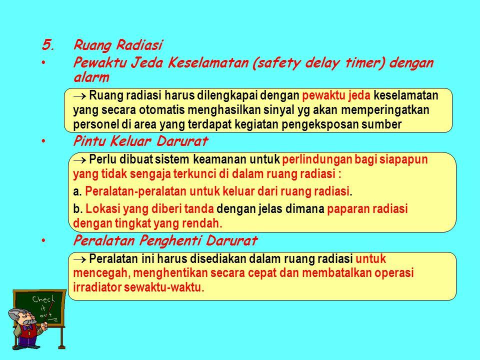 5.Ruang Radiasi • Pewaktu Jeda Keselamatan (safety delay timer) dengan alarm  Ruang radiasi harus dilengkapai dengan pewaktu jeda keselamatan yang secara otomatis menghasilkan sinyal yg akan memperingatkan personel di area yang terdapat kegiatan pengeksposan sumber • Pintu Keluar Darurat  Perlu dibuat sistem keamanan untuk perlindungan bagi siapapun yang tidak sengaja terkunci di dalam ruang radiasi : a.