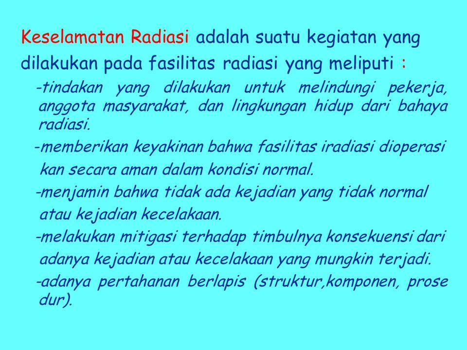 Keselamatan Radiasi adalah suatu kegiatan yang dilakukan pada fasilitas radiasi yang meliputi : -tindakan yang dilakukan untuk melindungi pekerja, anggota masyarakat, dan lingkungan hidup dari bahaya radiasi.