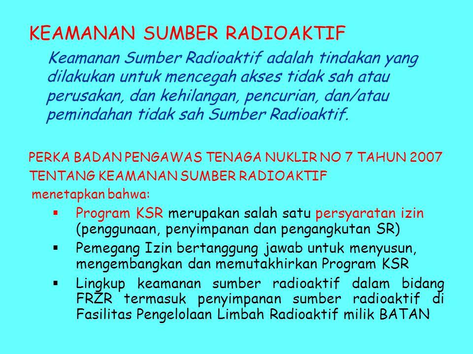 KEAMANAN SUMBER RADIOAKTIF Keamanan Sumber Radioaktif adalah tindakan yang dilakukan untuk mencegah akses tidak sah atau perusakan, dan kehilangan, pencurian, dan/atau pemindahan tidak sah Sumber Radioaktif.