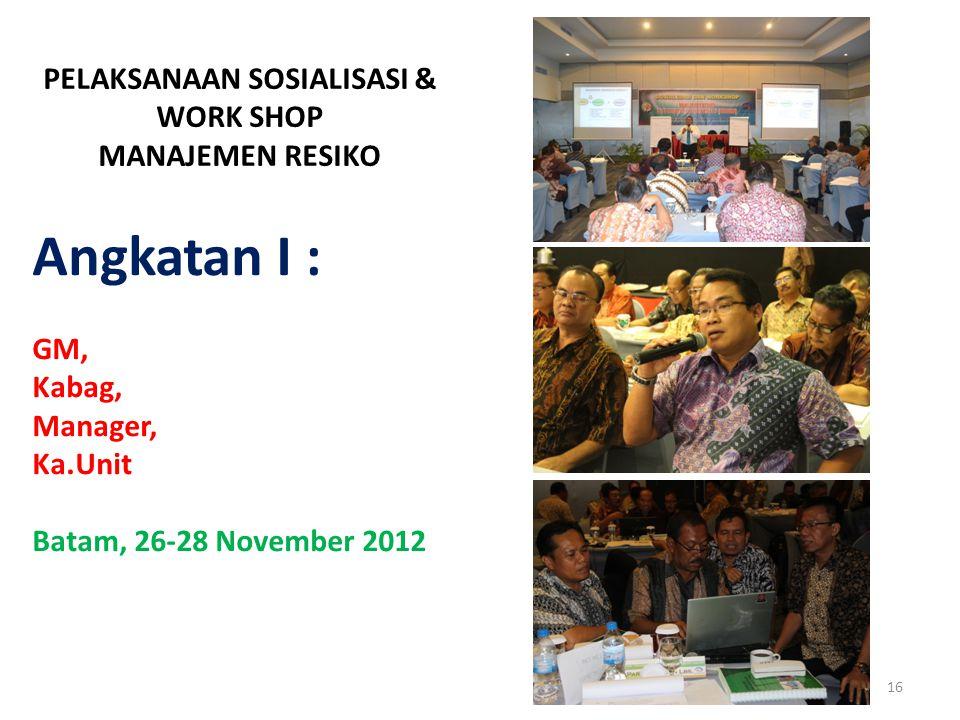 PELAKSANAAN SOSIALISASI & WORK SHOP MANAJEMEN RESIKO 16 Angkatan I : GM, Kabag, Manager, Ka.Unit Batam, 26-28 November 2012