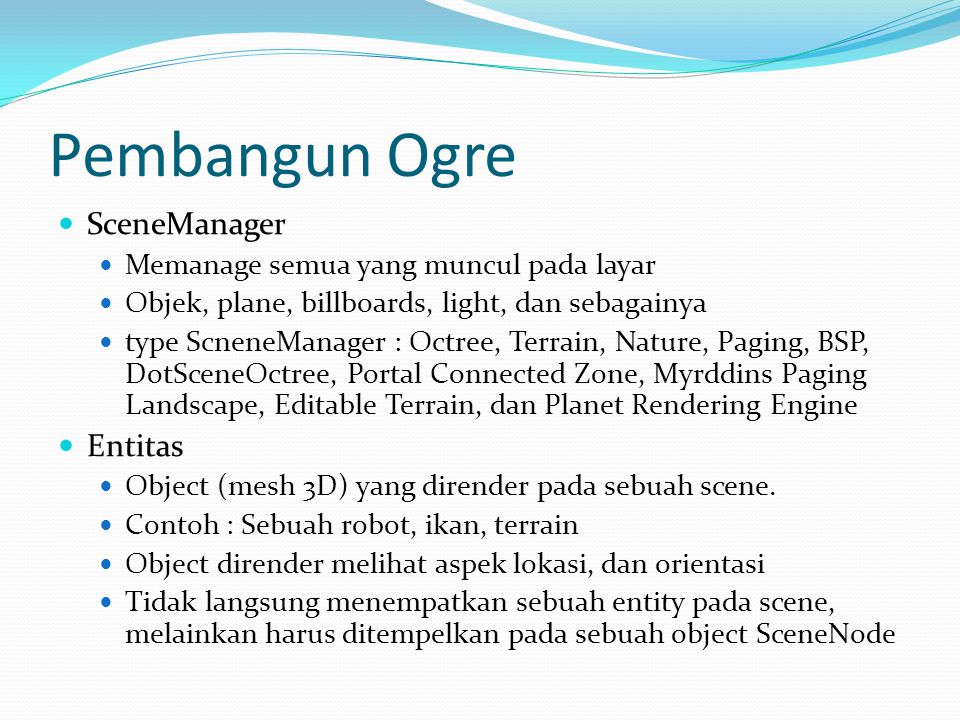 Pembangun Ogre  SceneManager  Memanage semua yang muncul pada layar  Objek, plane, billboards, light, dan sebagainya  type ScneneManager : Octree,